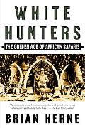 White Hunters The Golden Age of African Safaris