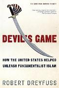 Devil's Game How the United States Helped Unleash Fundamentalist Islam