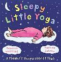 Sleepy Little Yoga A Toddler's Sleepy Book of Yoga