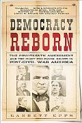 Democracy Reborn The Fourteenth Amendment and the Fight for Equal Rights in Post-civil War A...
