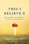 This I Believe II: More Personal Philosophies of Remarkable Men and Women