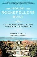 The House the Rockefellers Built: A Tale of Money, Taste, and Power in Twentieth-Century Ame...