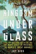 Kingdom Under Glass: A Tale of Obsession, Adventure, and One Man's Quest to Preserve the Wor...
