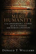 Mere Humanity G. K. Chesterton, C. S. Lewis, And J. R. R. Tolkien on the Human Condition