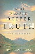 Higher Ground, Deeper Truth How Prayer Moves Us Ever Closer to God