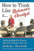 How to Think Like A... Behavior Analyst Understanding the Science That Can Change Your Life