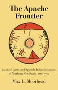 Apache Frontier: Jacobo Ugarte and Spanish-Indian Relations in Northern New Spain, 1769-91