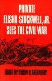Private Elisha Stockwell, Jr., Sees the Civil War