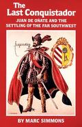 Last Conquistador Juan De Onate and the Settling of the Far Southwest