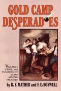 Gold Camp Desperadoes A Study of Violence, Crime, and Punishment on the Mining Frontier