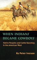 When Indians Became Cowboys Native Peoples and Cattle Ranching in the American West