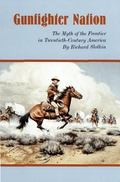 Gunfighter Nation The Myth of the Frontier in Twentieth-Century America