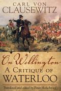 On Wellington: A Critique of Waterloo (Campaign and Commanders)