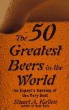 50 Greatest Beers in the World: An Expert's Ranking of the Very Best - Stuart A. Kallen - Paperback