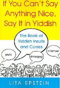 If You Can't Say Anything Nice, Say It in Yiddish The Book of Yiddish Curses and Insults