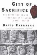 City of Sacrifice The Aztec Empire and the Role of Violence in Civilization