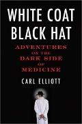 White Coat, Black Hat : Adventures on the Dark Side of Medicine
