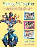 Making Art Together How Collaborative Art-Making Can Transform Kids, Classrooms, And Communi...