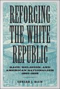 Reforging the White Republic Race, Religion, and American Nationalism, 1865-1898