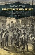 Executing Daniel Bright : Race, Loyalty, and Guerrilla Violence in a Coastal Carolina Commun...