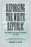 Reforging the White Republic : Race, Religion, and American Nationalism, 1865--1898