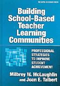 Building School-based Teacher Learning Communities Professional Strategies to Improve Studen...