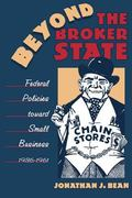 Beyond the Broker State Federal Policies Toward Small Business, 1936-1961