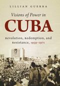 Visions of Power in Cuba : Revolution, Redemption, and Resistance, 1959-1971