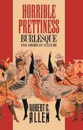 Horrible Prettiness Burlesque and American Culture