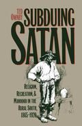 Subduing Satan Religion, Recreation, and Manhood in the Rural South, 1865-1920