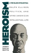 Heroism and the Black Intellectual: Ralph Ellison, Politics, and Afro-American Intellectual ...