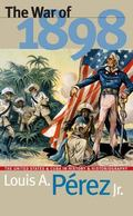 War of 1898 The United States and Cuba in History and Historiography