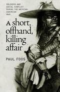 Short, Offhand, Killing Affair Soldiers and Social Conflict During the Mexican-American War