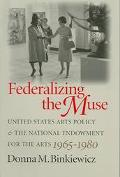 Federalizing the Muse United States Arts Policy and the National Endowment for the Arts, 196...