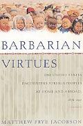 Barbarian Virtues The United States Encounters Foreign Peoples at Home and Abroad, 1876-1917