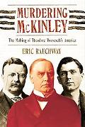 Murdering Mckinley The Making Of Theodore Roosevelt's America