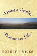 Living a Gentle, Passionate Life - Robert J. Wicks - Hardcover