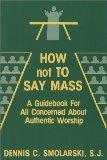 How Not to Say Mass: A Guidebook for All Concerned About Authentic Worship
