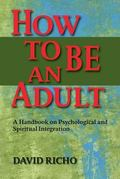 How to Be an Adult A Handbook on Psychological and Spiritual Integration
