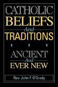 Catholic Beliefs and Traditions Ancient and Ever New
