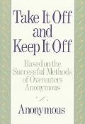 Take It Off and Keep It Off Based on the Successful Methods of Overeaters Anonymous