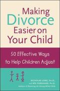 Making Divorce Easier on Your Child 50 Effective Ways to Help Children Adjust