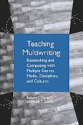 Teaching Multiwriting Researching and Composing with Multiple Genres, Media, Disciplines, an...