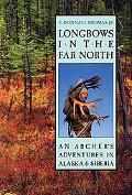 Longbows in the Far North An Archer's Adventures in Alaska and Siberia