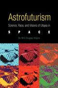 Astrofuturism Science, Race, and Visions of Utopia in Space