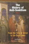 History of Anti-Semitism From the Time of Christ to the Court Jews.