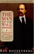 Man Who Made Wall Street Anthony J. Drexel And the Rise of Modern Finance