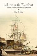 Liberty on the Waterfront American Maritime Culture in the Age of Revolution