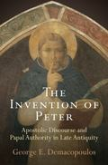 The Invention of Peter: Apostolic Discourse and Papal Authority in Late Antiquity (Divinatio...