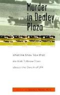 Murder in Dealey Plaza What We Know Now That We Didn't Know Then About the Death of JFK